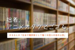 日本で翻訳家として働く中国人の身の上話「拙者、アニメオタクでござる」