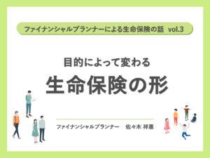ファイナンシャルプランナーによる生命保険の話 vol.3「目的によって変わる 生命保険の形」