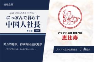 第2回 ブランド品中古販売店 社長 于涛氏 (後編)
