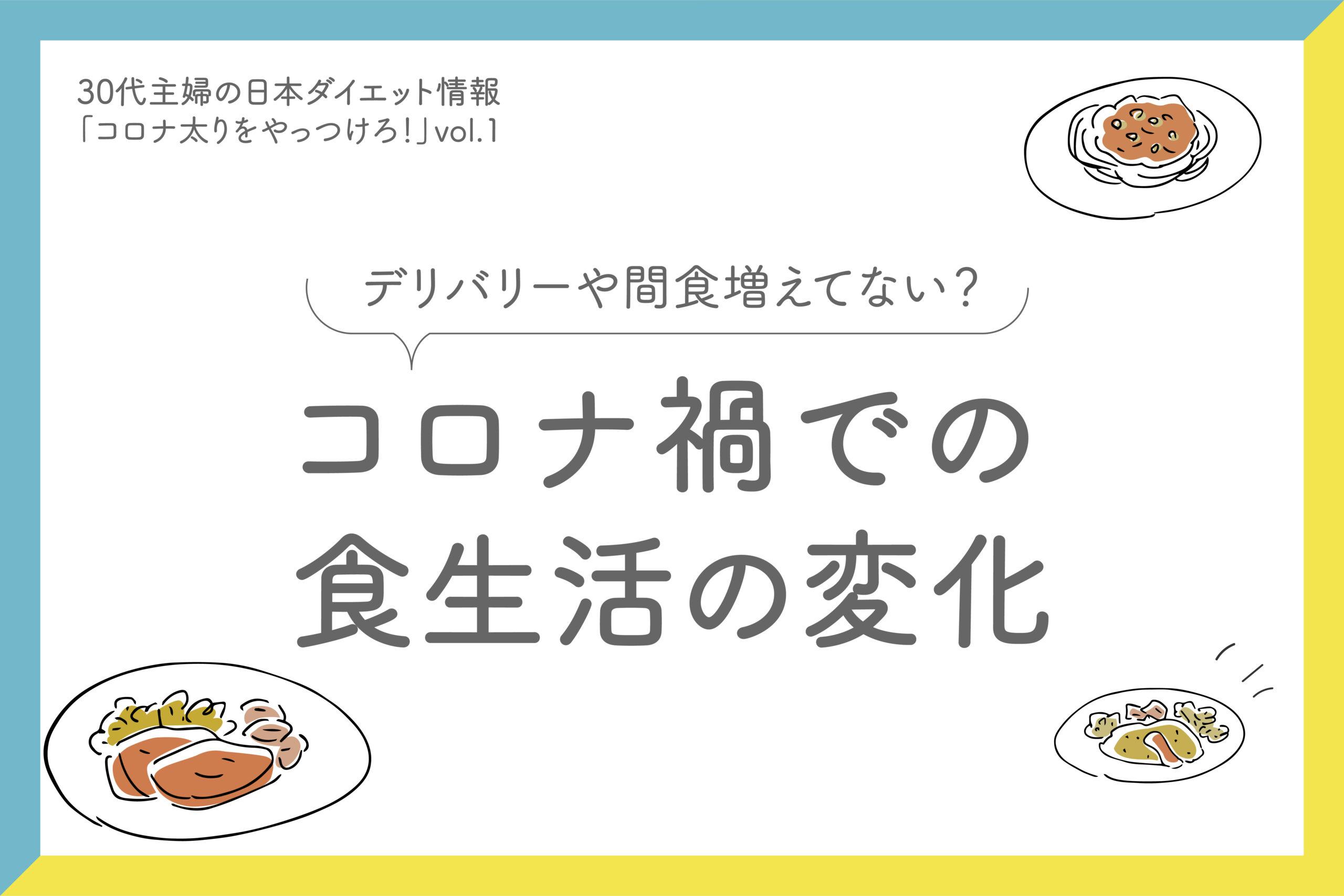 30代主婦の日本ダイエット情報「コロナ太りをやっつけろ!」vol.1 「コロナ禍での食生活の変化」